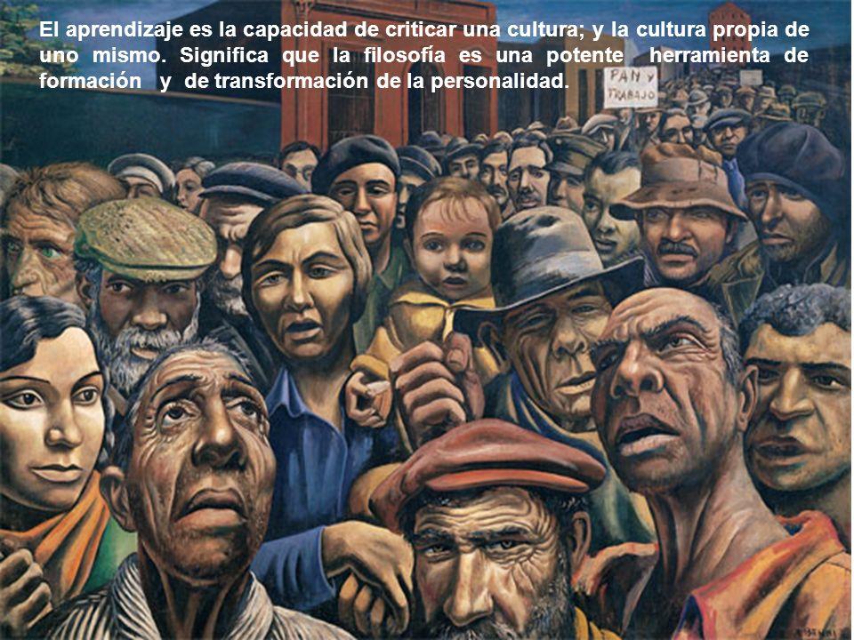 El aprendizaje es la capacidad de criticar una cultura; y la cultura propia de uno mismo. Significa que la filosofía es una potente herramienta de for