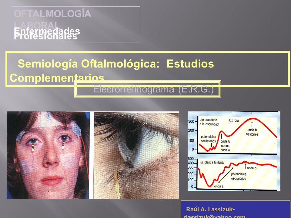 OFTALMOLOGÍA LABORAL Enfermedades Profesionales Raúl A. Lassizuk- rlassizuk@yahoo.com Semiología Oftalmológica: Estudios Complementarios Elecrorretino