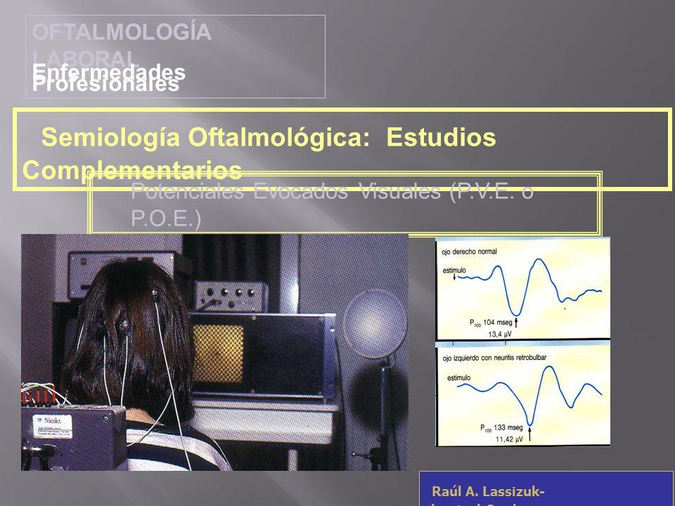 OFTALMOLOGÍA LABORAL Enfermedades Profesionales Raúl A. Lassizuk- rlassizuk@yahoo.com Semiología Oftalmológica: Estudios Complementarios Potenciales E