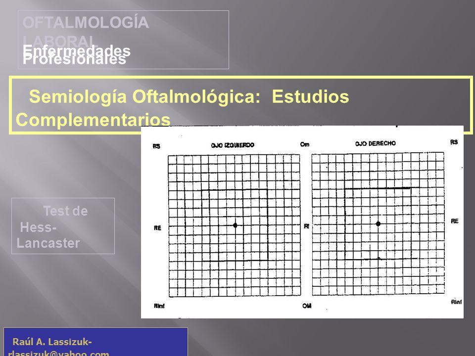 OFTALMOLOGÍA LABORAL Enfermedades Profesionales Raúl A. Lassizuk- rlassizuk@yahoo.com Semiología Oftalmológica: Estudios Complementarios Test de Hess-