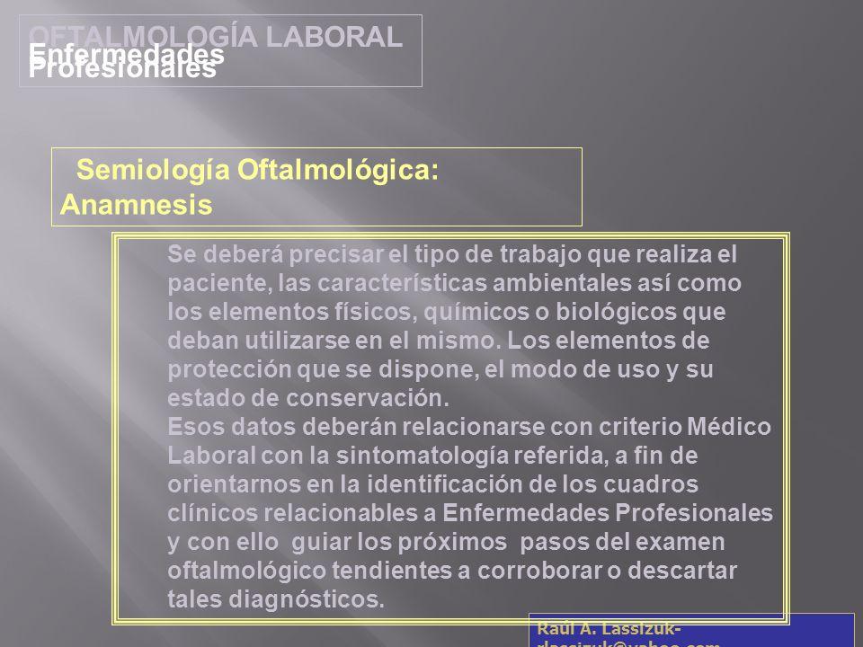 OFTALMOLOGÍA LABORAL Enfermedades Profesionales Raúl A. Lassizuk- rlassizuk@yahoo.com Se deberá precisar el tipo de trabajo que realiza el paciente, l