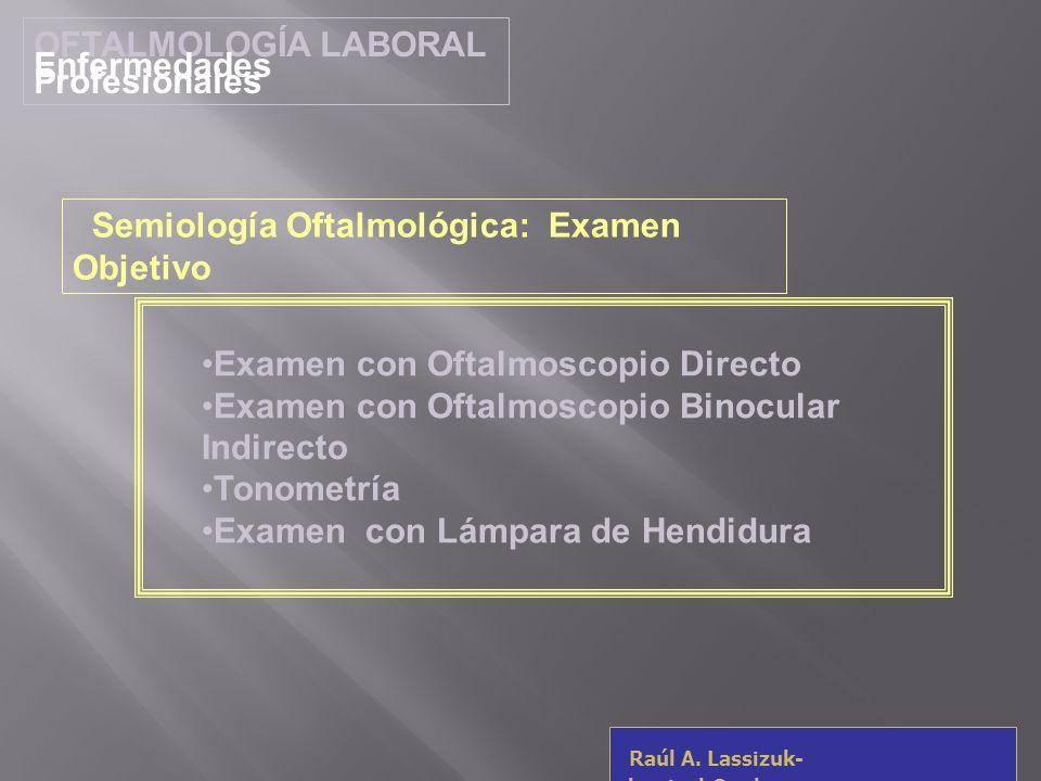 OFTALMOLOGÍA LABORAL Enfermedades Profesionales Raúl A. Lassizuk- rlassizuk@yahoo.com Examen con Oftalmoscopio Directo Examen con Oftalmoscopio Binocu