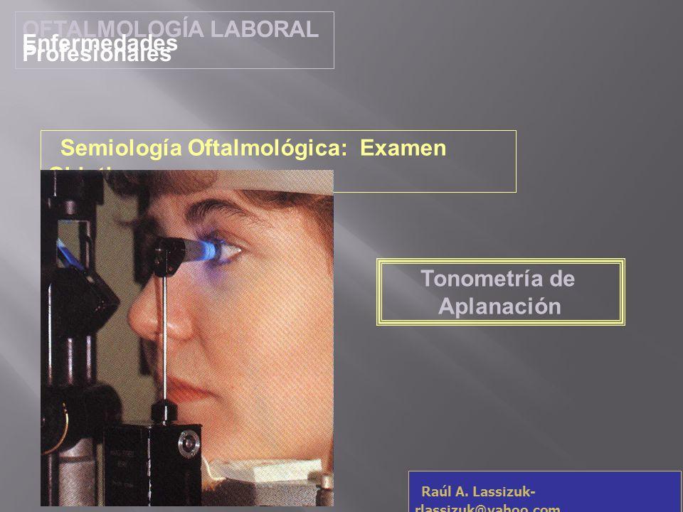 OFTALMOLOGÍA LABORAL Enfermedades Profesionales Raúl A. Lassizuk- rlassizuk@yahoo.com Tonometría de Aplanación Semiología Oftalmológica: Examen Objeti