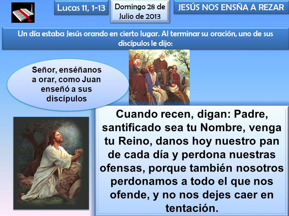 Domingo 28 de Julio de 2013 Lucas 11, 1-13 JESÚS NOS ENSÑA A REZAR Un día estaba Jesús orando en cierto lugar. Al terminar su oración, uno de sus disc