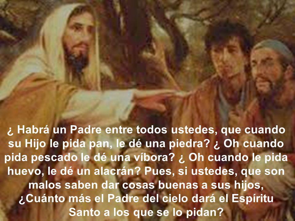 ¿ Habrá un Padre entre todos ustedes, que cuando su Hijo le pida pan, le dé una piedra? ¿ Oh cuando pida pescado le dé una víbora? ¿ Oh cuando le pida