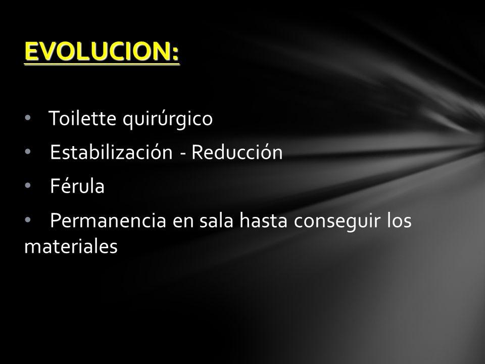 EVOLUCION: Toilette quirúrgico Estabilización - Reducción Férula Permanencia en sala hasta conseguir los materiales