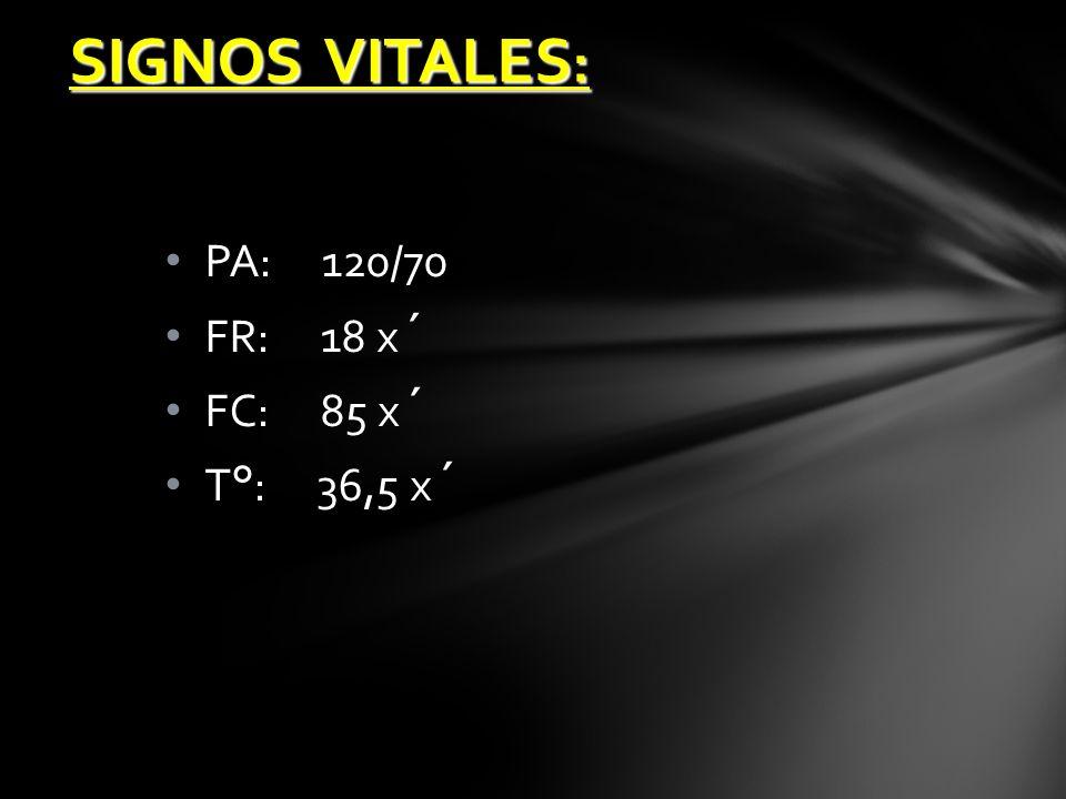 PA: 120/70 FR: 18 x´ FC: 85 x´ T°: 36,5 x´ SIGNOS VITALES :