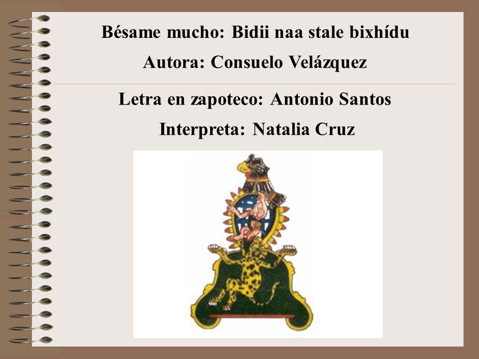 Bésame mucho: Bidii naa stale bixhídu Autora: Consuelo Velázquez Interpreta: Natalia Cruz Letra en zapoteco: Antonio Santos