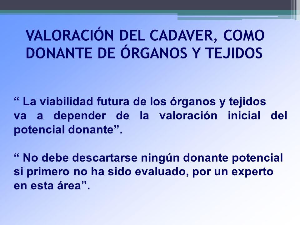 VALORACIÓN DEL CADAVER, COMO DONANTE DE ÓRGANOS Y TEJIDOS La viabilidad futura de los órganos y tejidos va a depender de la valoración inicial del pot
