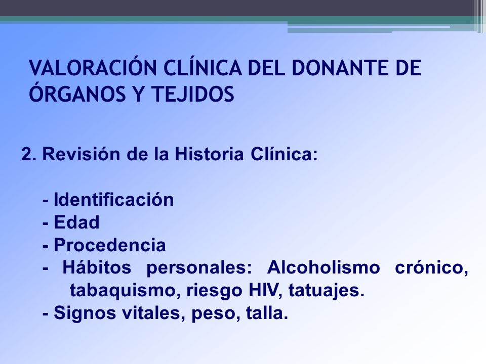VALORACIÓN CLÍNICA DEL DONANTE DE ÓRGANOS Y TEJIDOS 2. Revisión de la Historia Clínica: - Identificación - Edad - Procedencia - Hábitos personales: Al