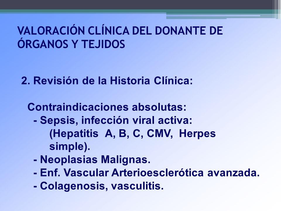 VALORACIÓN CLÍNICA DEL DONANTE DE ÓRGANOS Y TEJIDOS 2. Revisión de la Historia Clínica: Contraindicaciones absolutas: - Sepsis, infección viral activa