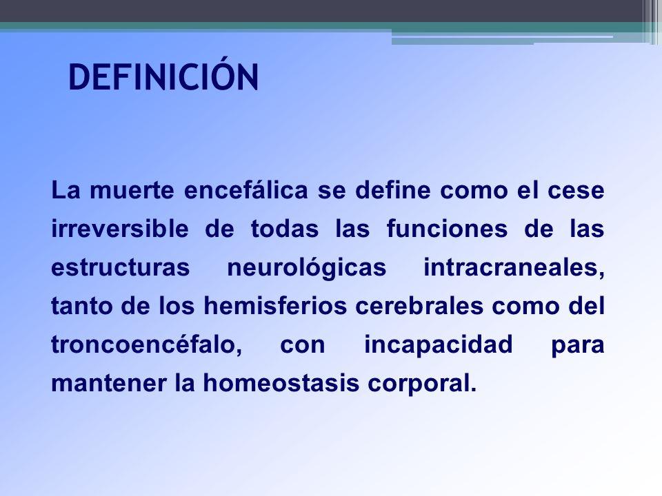 DEFINICIÓN La muerte encefálica se define como el cese irreversible de todas las funciones de las estructuras neurológicas intracraneales, tanto de lo