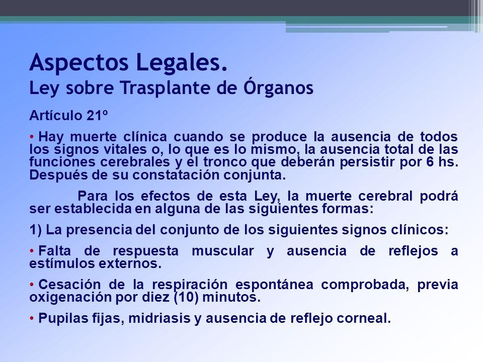 Aspectos Legales. Ley sobre Trasplante de Órganos Artículo 21º Hay muerte clínica cuando se produce la ausencia de todos los signos vitales o, lo que