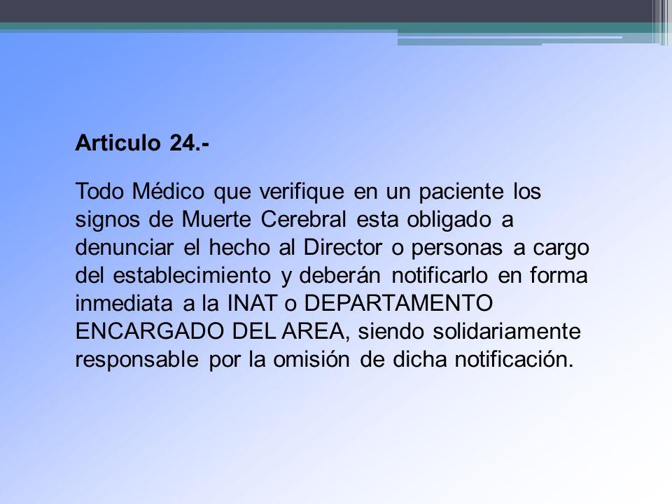 Articulo 24.- Todo Médico que verifique en un paciente los signos de Muerte Cerebral esta obligado a denunciar el hecho al Director o personas a cargo