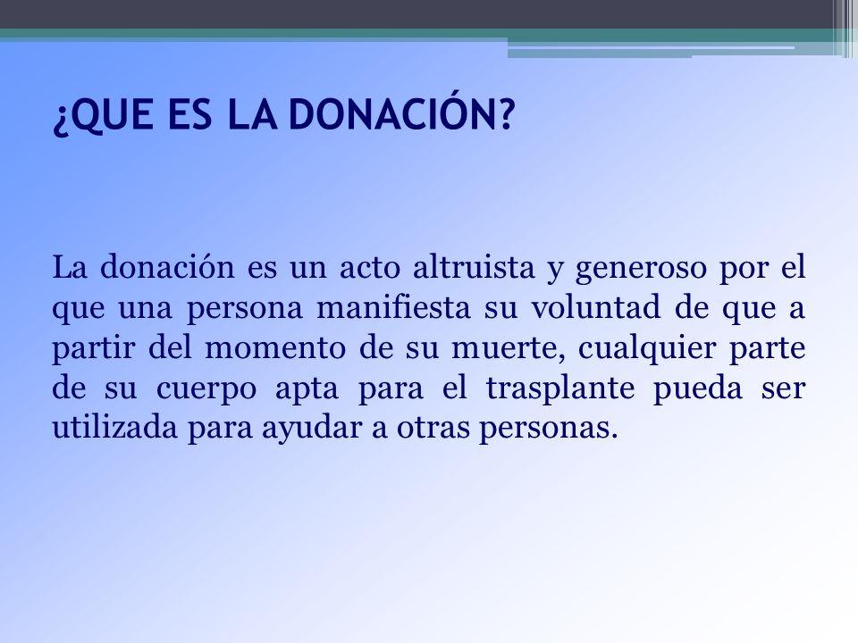 ¿QUE ES LA DONACIÓN? La donación es un acto altruista y generoso por el que una persona manifiesta su voluntad de que a partir del momento de su muert