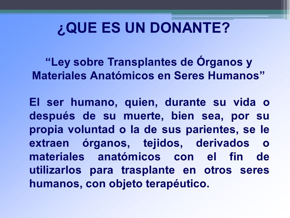 ¿QUE ES UN DONANTE? Ley sobre Transplantes de Órganos y Materiales Anatómicos en Seres Humanos El ser humano, quien, durante su vida o después de su m