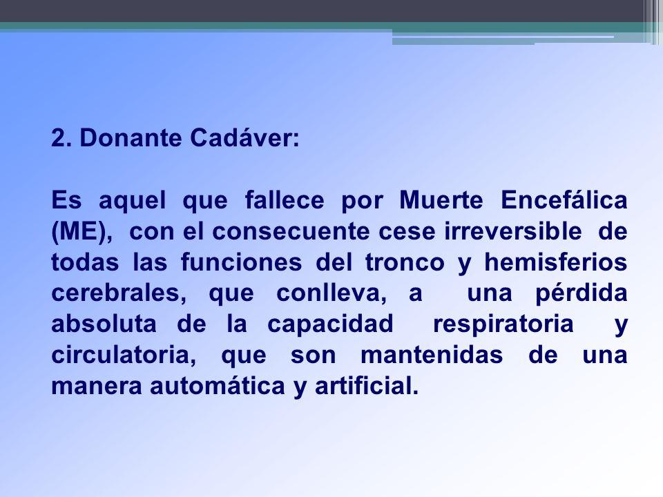 2. Donante Cadáver: Es aquel que fallece por Muerte Encefálica (ME), con el consecuente cese irreversible de todas las funciones del tronco y hemisfer