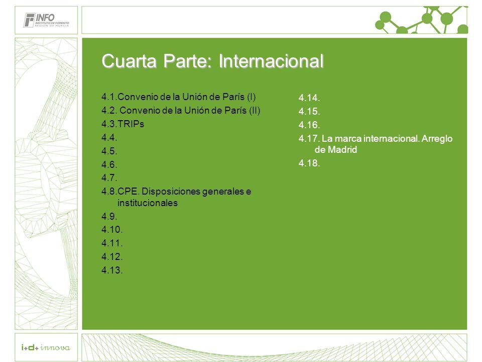 Cuarta Parte: Internacional 4.1.Convenio de la Unión de París (I) 4.2. Convenio de la Unión de París (II) 4.3.TRIPs 4.4. 4.5. 4.6. 4.7. 4.8.CPE. Dispo