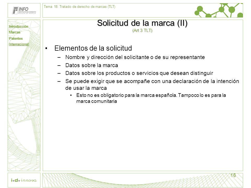 Introducción Marcas Patentes Internacional 16 Solicitud de la marca (II) (Art 3 TLT) Elementos de la solicitud –Nombre y dirección del solicitante o d