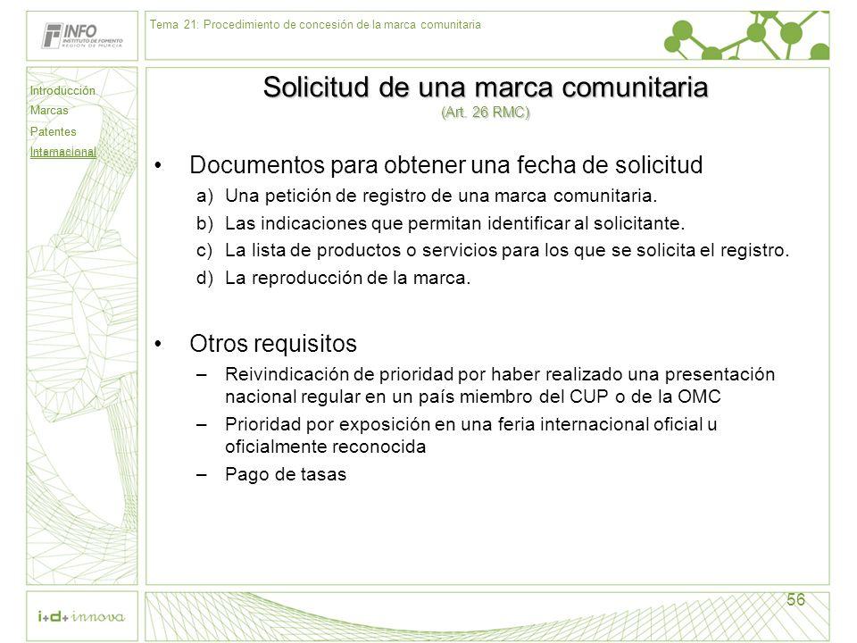 Introducción Marcas Patentes Internacional 56 Solicitud de una marca comunitaria (Art. 26 RMC) Documentos para obtener una fecha de solicitud a)Una pe