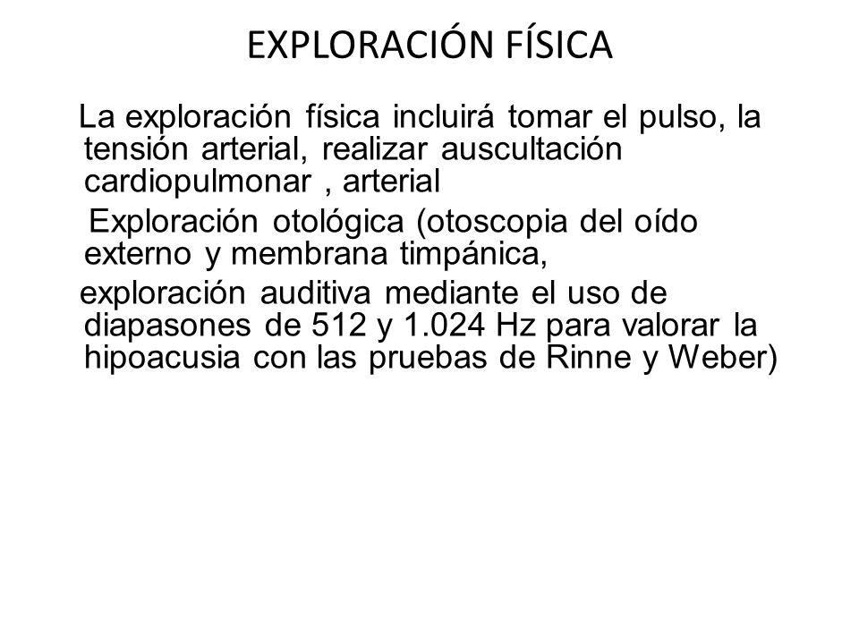 EXPLORACIÓN FÍSICA La exploración física incluirá tomar el pulso, la tensión arterial, realizar auscultación cardiopulmonar, arterial Exploración otol
