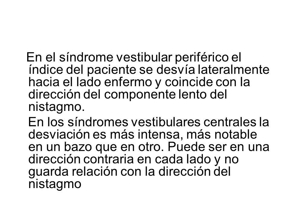 En el síndrome vestibular periférico el índice del paciente se desvía lateralmente hacia el lado enfermo y coincide con la dirección del componente le