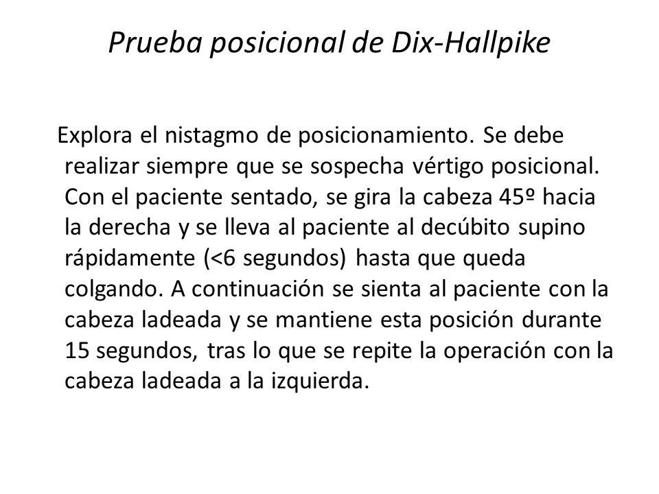 Prueba posicional de Dix-Hallpike Explora el nistagmo de posicionamiento. Se debe realizar siempre que se sospecha vértigo posicional. Con el paciente