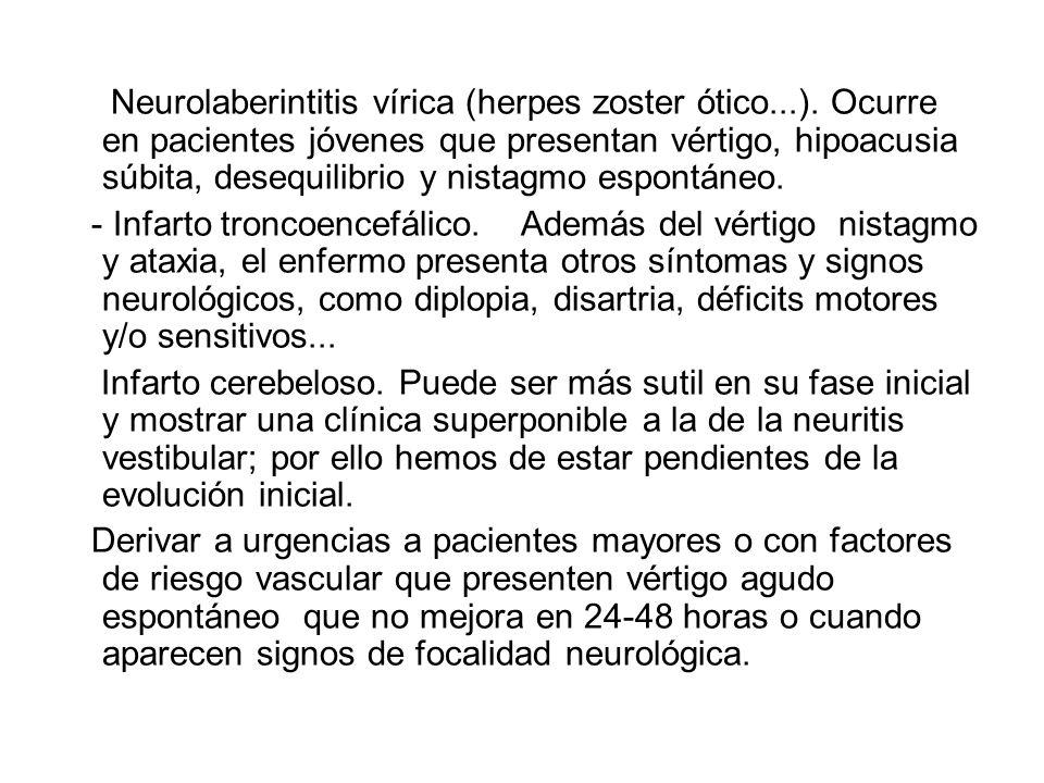 Neurolaberintitis vírica (herpes zoster ótico...). Ocurre en pacientes jóvenes que presentan vértigo, hipoacusia súbita, desequilibrio y nistagmo espo