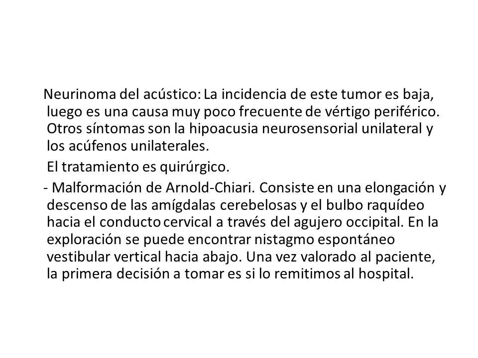 Neurinoma del acústico: La incidencia de este tumor es baja, luego es una causa muy poco frecuente de vértigo periférico. Otros síntomas son la hipoac