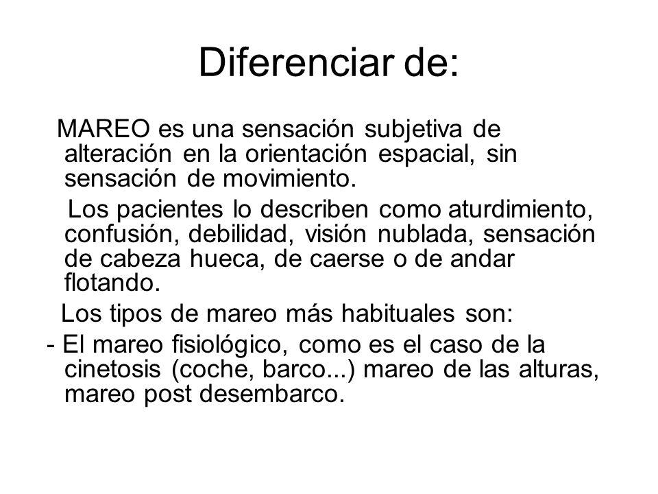 Diferenciar de: MAREO es una sensación subjetiva de alteración en la orientación espacial, sin sensación de movimiento. Los pacientes lo describen com
