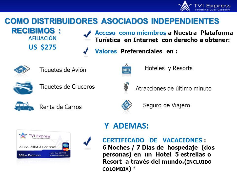 COMO DISTRIBUIDORES ASOCIADOS INDEPENDIENTES RECIBIMOS : COMO DISTRIBUIDORES ASOCIADOS INDEPENDIENTES RECIBIMOS : AFILIACIÓN US $275 Acceso como miembros a Nuestra Plataforma Turística en Internet con derecho a obtener: Valores Preferenciales en : Tiquetes de Avión Hoteles y Resorts Tiquetes de Cruceros Atracciones de último minuto Renta de Carros Seguro de Viajero Y ADEMAS: CERTIFICADO DE VACACIONES : 6 Noches / 7 Días de hospedaje (dos personas) en un Hotel 5 estrellas o Resort a través del mundo.( INCLUIDO COLOMBIA ) *