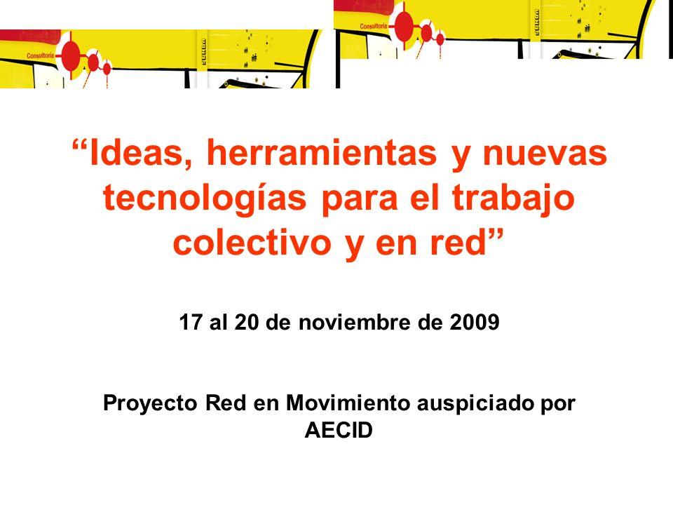 Ideas, herramientas y nuevas tecnologías para el trabajo colectivo y en red 17 al 20 de noviembre de 2009 Proyecto Red en Movimiento auspiciado por AE