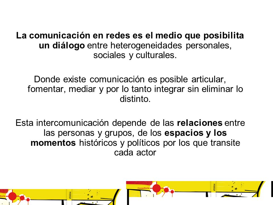 La comunicación en redes es el medio que posibilita un diálogo entre heterogeneidades personales, sociales y culturales. Donde existe comunicación es