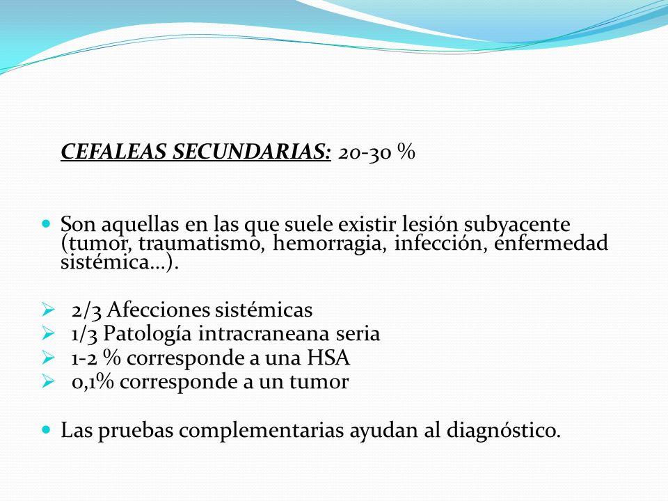 CEFALEAS SECUNDARIAS: 20-30 % Son aquellas en las que suele existir lesión subyacente (tumor, traumatismo, hemorragia, infección, enfermedad sistémica