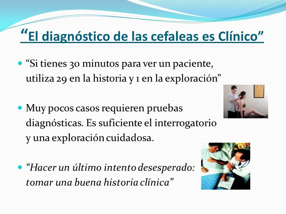 El diagnóstico de las cefaleas es Clínico Si tienes 30 minutos para ver un paciente, utiliza 29 en la historia y 1 en la exploración Muy pocos casos r