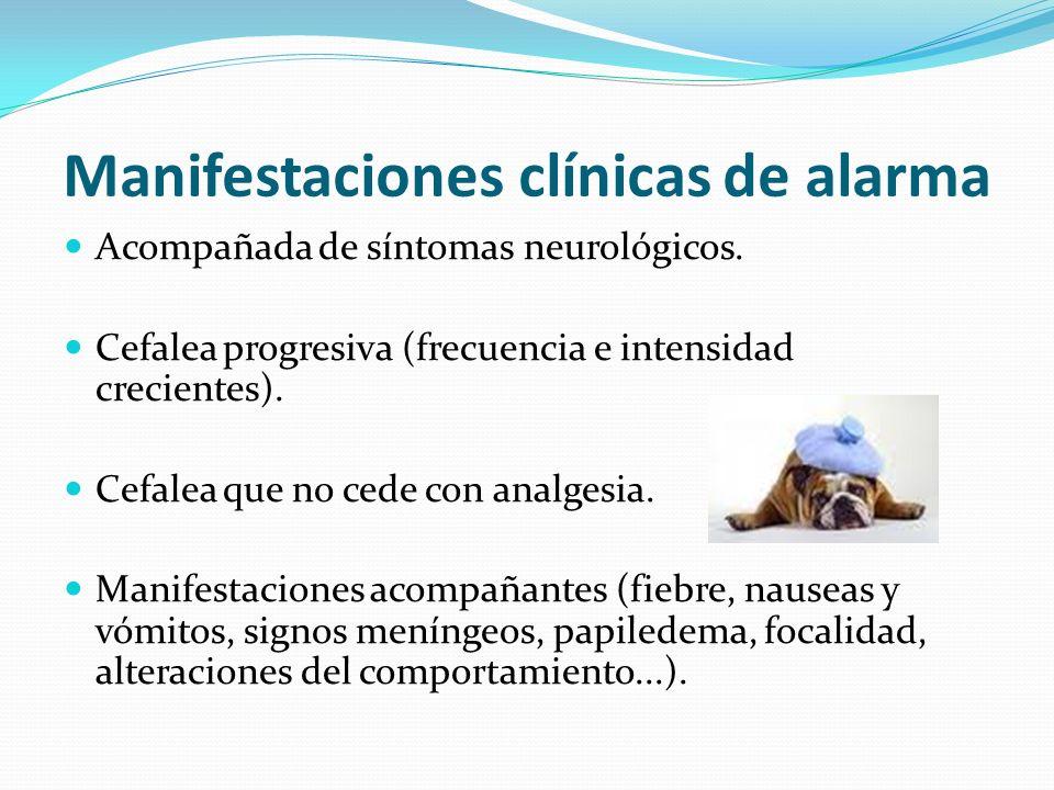 Manifestaciones clínicas de alarma Acompañada de síntomas neurológicos. Cefalea progresiva (frecuencia e intensidad crecientes). Cefalea que no cede c