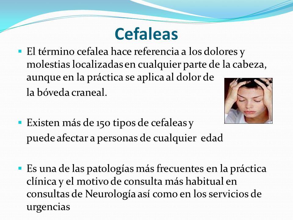 Cefaleas El término cefalea hace referencia a los dolores y molestias localizadas en cualquier parte de la cabeza, aunque en la práctica se aplica al