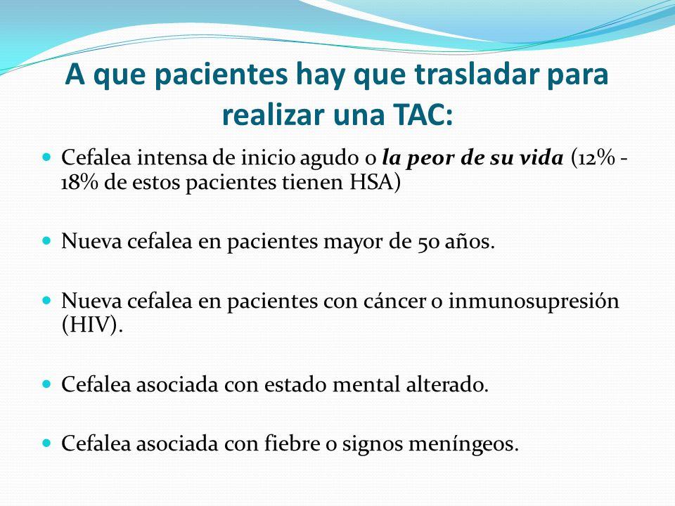 A que pacientes hay que trasladar para realizar una TAC: Cefalea intensa de inicio agudo o la peor de su vida (12% - 18% de estos pacientes tienen HSA