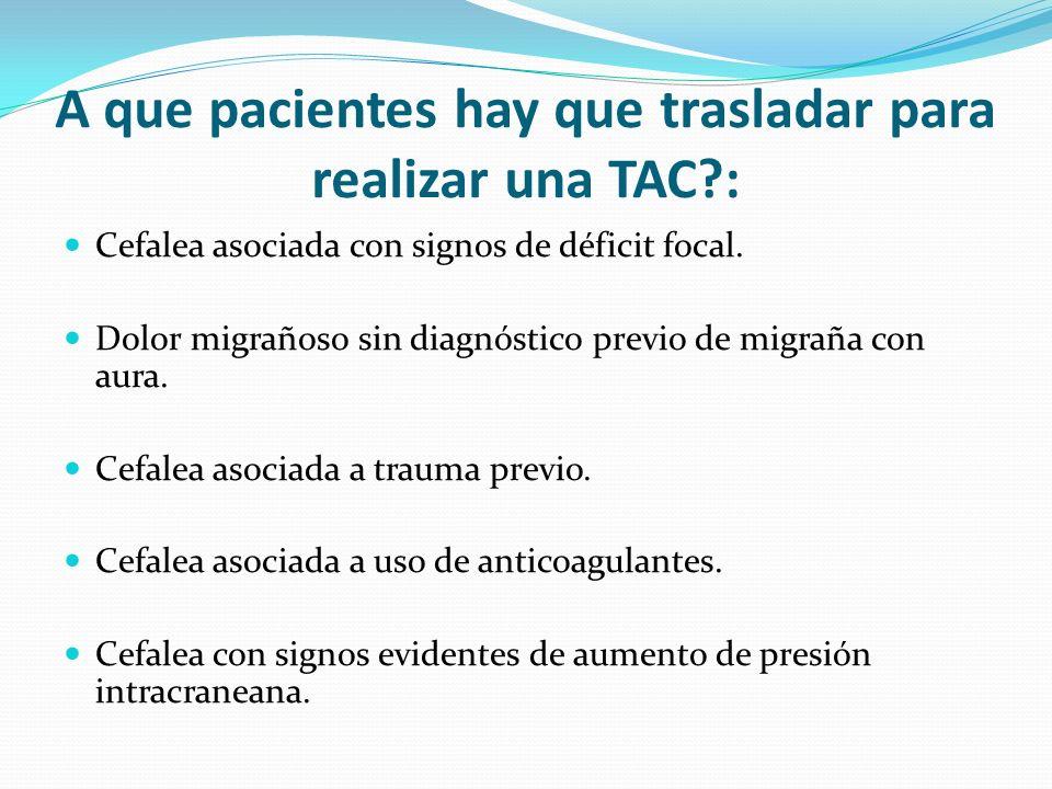A que pacientes hay que trasladar para realizar una TAC?: Cefalea asociada con signos de déficit focal. Dolor migrañoso sin diagnóstico previo de migr