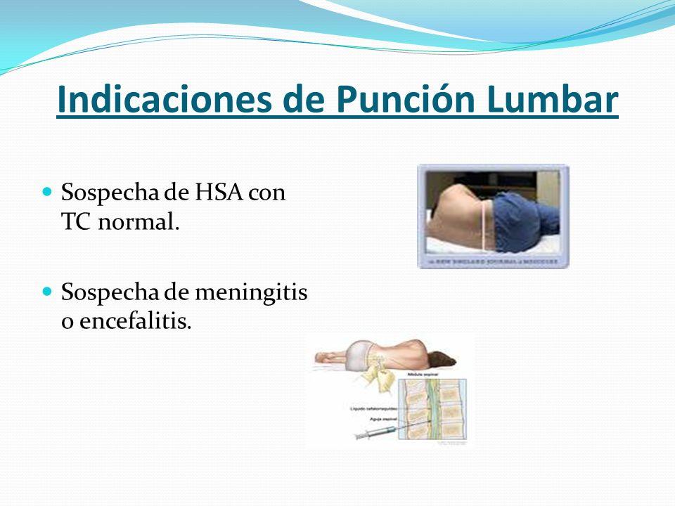 Indicaciones de Punción Lumbar Sospecha de HSA con TC normal. Sospecha de meningitis o encefalitis.