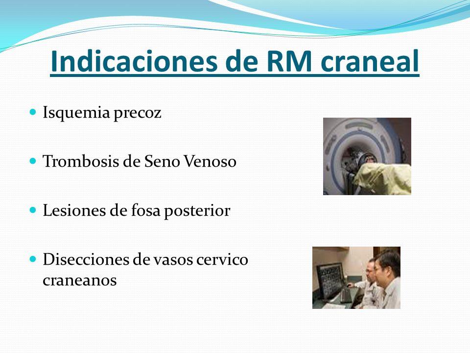 Indicaciones de RM craneal Isquemia precoz Trombosis de Seno Venoso Lesiones de fosa posterior Disecciones de vasos cervico craneanos