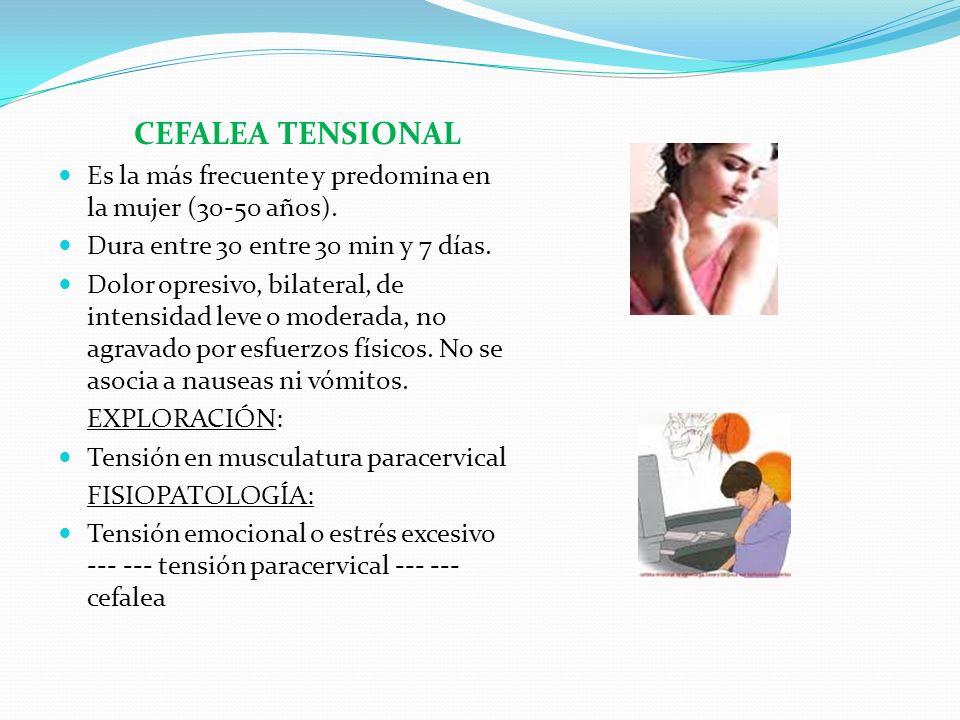 CEFALEA TENSIONAL Es la más frecuente y predomina en la mujer (30-50 años). Dura entre 30 entre 30 min y 7 días. Dolor opresivo, bilateral, de intensi