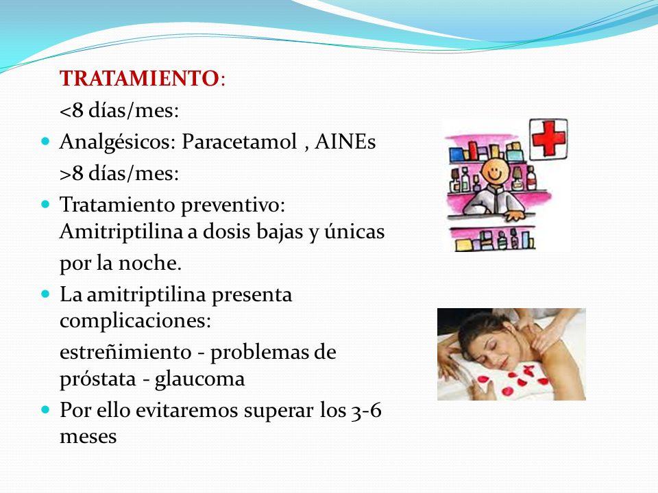 TRATAMIENTO: <8 días/mes: Analgésicos: Paracetamol, AINEs >8 días/mes: Tratamiento preventivo: Amitriptilina a dosis bajas y únicas por la noche. La a