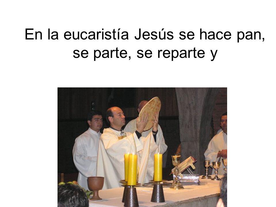 En la eucaristía Jesús se hace pan, se parte, se reparte y