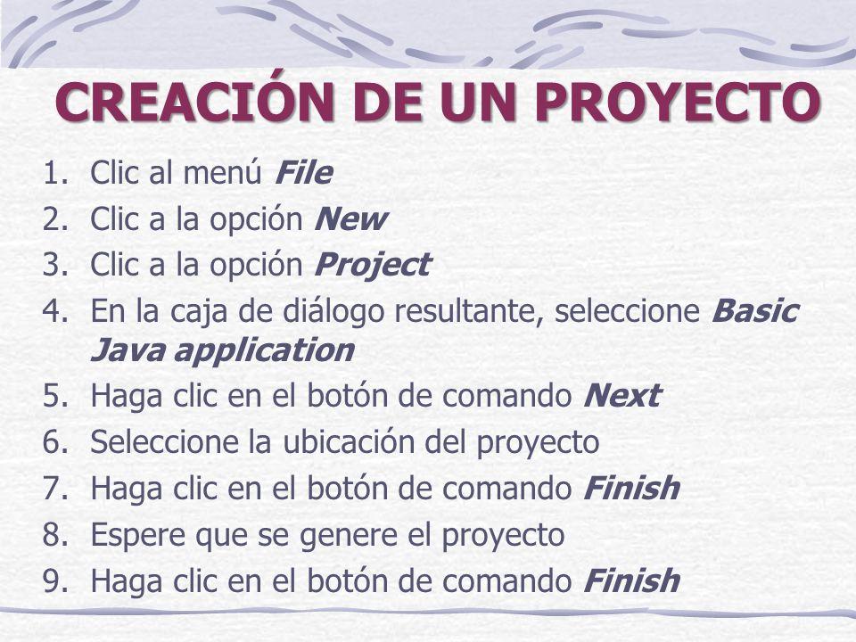 CREACIÓN DE UN PROYECTO 1.Clic al menú File 2.Clic a la opción New 3.Clic a la opción Project 4.En la caja de diálogo resultante, seleccione Basic Java application 5.Haga clic en el botón de comando Next 6.Seleccione la ubicación del proyecto 7.Haga clic en el botón de comando Finish 8.Espere que se genere el proyecto 9.Haga clic en el botón de comando Finish