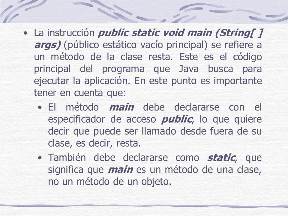 La instrucción public static void main (String[ ] args) (público estático vacío principal) se refiere a un método de la clase resta.