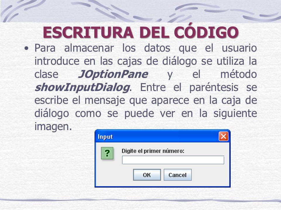 ESCRITURA DEL CÓDIGO Para almacenar los datos que el usuario introduce en las cajas de diálogo se utiliza la clase JOptionPane y el método showInputDialog.