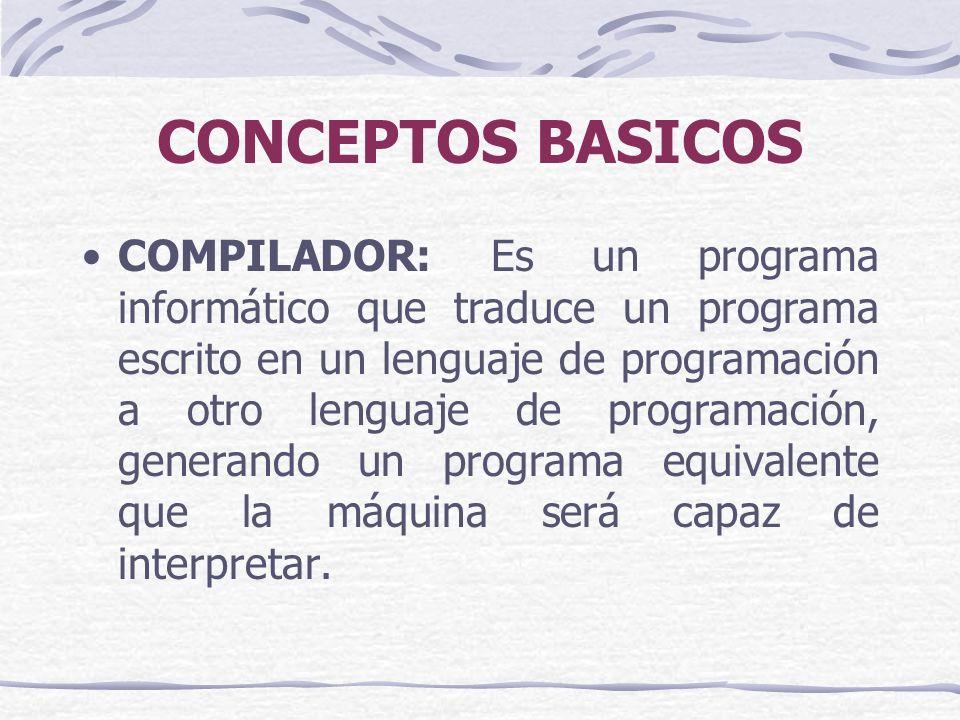 CONCEPTOS BASICOS COMPILADOR: Es un programa informático que traduce un programa escrito en un lenguaje de programación a otro lenguaje de programación, generando un programa equivalente que la máquina será capaz de interpretar.