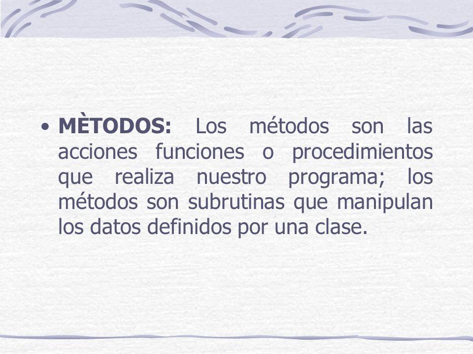 MÈTODOS: Los métodos son las acciones funciones o procedimientos que realiza nuestro programa; los métodos son subrutinas que manipulan los datos definidos por una clase.