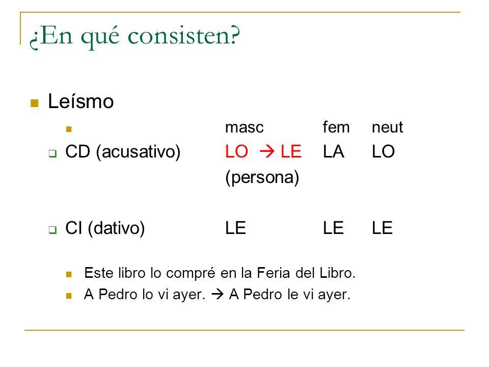 ¿En qué consisten? Leísmo mascfemneut CD (acusativo) LO LELALO (persona) CI (dativo)LELELE Este libro lo compré en la Feria del Libro. A Pedro lo vi a